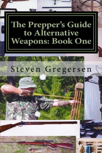 The Prepper's Guide to Alternative Weapons: Book One: Muzzleloaders, Air Guns, Crossbows, Bows (Volume 1)