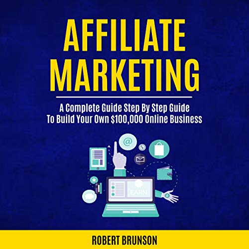 Affiliate Marketing: A Complete Step by Step Guide to Build Your Own $100,000 Online Business audiobook cover art