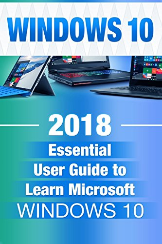 Windows 10: 2018 Essential User Guide to Learn Microsoft Windows 10: Volume 1 (Windows tips and tricks)