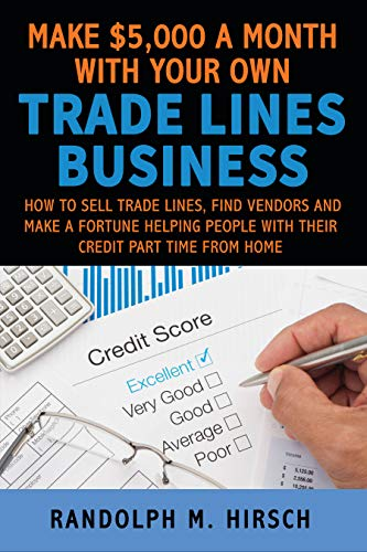 Make $5,000 a month with your own Tradelines Business: How to sell Trade lines, find vendors and make a fortune helping people with their credit part time ... your credit services empire series Book 1)