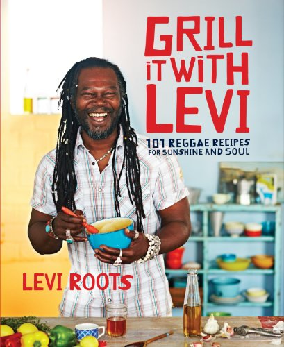Grill it with Levi: 101 Reggae Recipes for Sunshine and Soul (English Edition)
