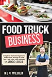 Food Truck Business: Complete Guide for Beginners. How to Start, Manage & Grow Your Own Food Truck Business in 2020-2021