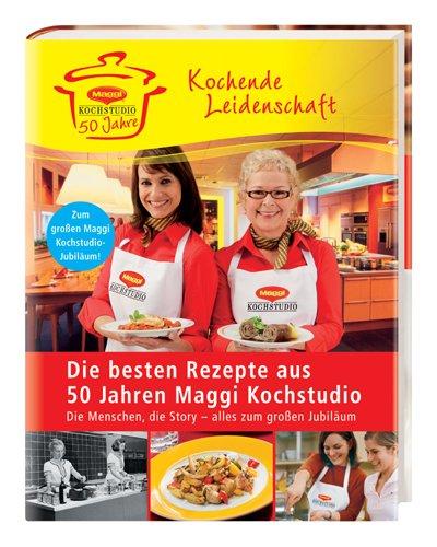 Die besten Rezepte aus 50 Jahre Maggi Kochstudio: Kochende Leidenschaft  (2. Auflage 2009)