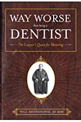 Way Worse Than Being A Dentist: The Lawyer's Quest for Meaning Kindle Edition