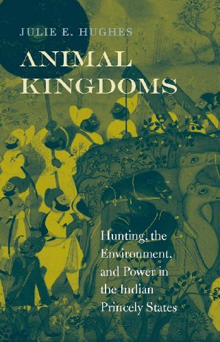 Animal Kingdoms: Hunting, the Environment, and Power in the Indian Princely States (English Edition)
