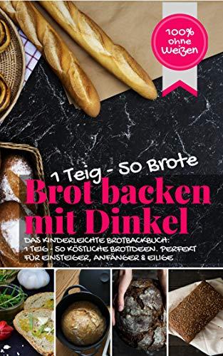 1 Teig – 50 Brote: Brot backen mit Dinkel ( 100% ohne Weizen ): DAS KINDERLEICHTE BROTBACKBUCH: 1 TEIG - 50 KÖSTLICHE BROTIDEEN. PERFEKT FÜR EINSTEIGER, ... & EILIGE (Backen - die besten Rezepte)