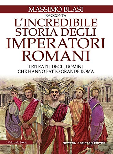 L'incredibile storia degli imperatori romani. I ritratti degli uomini che hanno fatto grande Roma