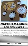 WATCHMAKING FOR BEGINNERS: An Amazing Practical Guide with Well Illustrated Pictures on How