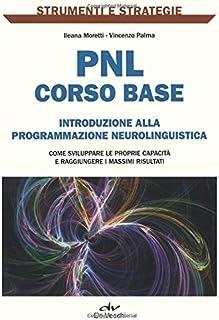 PNL: corso base. Introduzione alla programmazione neurolinguistica. Come sviluppare le proprie capacità e raggiungere i ma...
