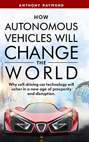 How Autonomous Vehicles will Change the World: Why self-driving car technology will usher in a new age of prosperity and disruption.