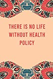 There is no life without health policy: lined notebook for writing & note taking, funny journal for health policy lovers, appreciation birthday christmas gag gift for women men teen coworker friend