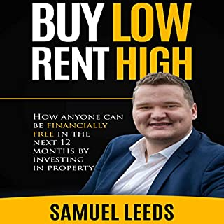 Buy Low Rent High     How Anyone Can Be Financially Free in the Next 12 Months by Investing in Property              By:                                                                                                                                 Samuel Leeds                               Narrated by:                                                                                                                                 Samuel Leeds                      Length: 2 hrs and 2 mins     365 ratings     Overall 4.6