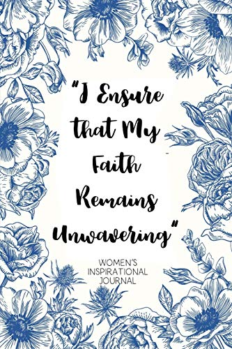 I Ensure that My Faith Remains Unwavering Women's Inspirational Journal: A Daily Dose of Faith with Affirmations, Gratitude, Prayer and Reflection: Steadfast Blue and White Flower Cover