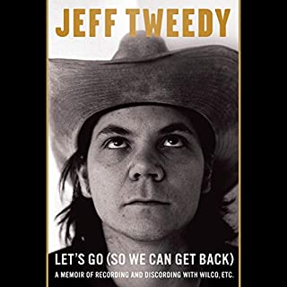 Let's Go (So We Can Get Back)     A Memoir of Recording and Discording with Wilco, Etc.              By:                                                                                                                                 Jeff Tweedy                               Narrated by:                                                                                                                                 Jeff Tweedy                      Length: 8 hrs and 12 mins     807 ratings     Overall 4.9