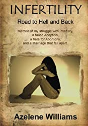 Image: INFERTILITY Road to Hell and Back: Memoir of my struggle with Infertility, a failed Adoption, a hate for Abortions, and a Marriage that fell apart, by Azelene Williams. Publisher: Azelene Williams (June 13, 2012)