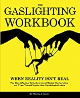 The Gaslighting Workbook: When Reality Isn't Real - The Most Effective Methods to Avoid Mental Manipulation and Trust Yourself Again After Psychological Abuse