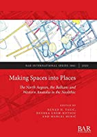 Making Spaces into Places: The North Aegean, the Balkans and Western Anatolia in the Neolithic (BAR International)