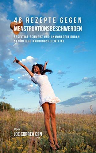 46 Rezepte gegen Menstruationsbeschwerden: Beseitige Schmerz und Unwohlsein durch natürliche Nahrungsheilmittel
