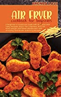 Air Fryer Cookbook for Beginners: A Beginner's Cookbook Guide with Delicious and Tasty Recipes. Enjoy The Crispness, Burn fat, Shed Weight and Reset Metabolism with Amazing and Mouth-Watering Recipes.