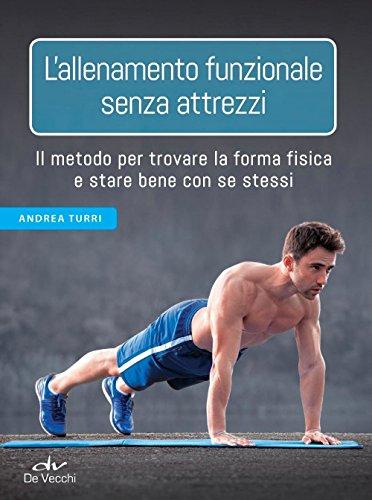 L'allenamento funzionale senza attrezzi: Il metodo per trovare la forma fisica e stare bene con se stessi