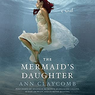 The Mermaid's Daughter     A Novel              By:                                                                                                                                 Ann Claycomb                               Narrated by:                                                                                                                                 Shannon McManus,                                                                                        Alana Kerr Collins,                                                                                        Suzan Crowley,                   and others                 Length: 12 hrs and 50 mins     4 ratings     Overall 5.0