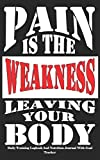 Pain Is The Weakness Leaving Your Body Daily Training Logbook: Fitness Goal Tracker and Daily...