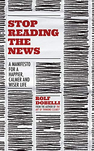 Stop Reading the News: A Manifesto for a Happier, Calmer and Wiser Life (English Edition)