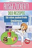 AUSGEZUCKERT! 303 Rezepte fr eine zuckerfreie Ernhrung: Zuckerfrei kochen & abnehmen + Zuckerfrei mit Kindern fr die ganze Familie | Das groe 2in1 Kochbuch fr eine gesunde Ernhrung ohne Zucker