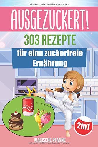 AUSGEZUCKERT! 303 Rezepte für eine zuckerfreie Ernährung: Zuckerfrei kochen &...