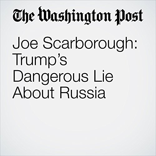 Joe Scarborough: Trump's Dangerous Lie About Russia audiobook cover art