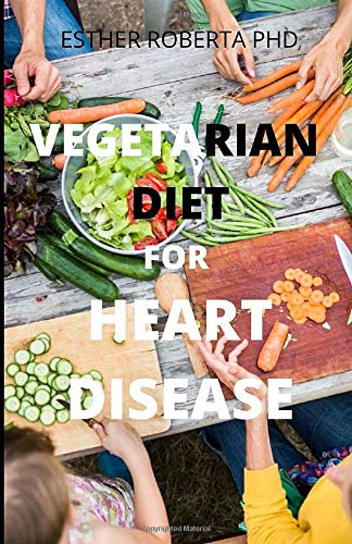 VEGETARIAN DIET FOR HEART DISEASE: Prevent and Reverse Heart Disease and the benefit vegetarian diet Proven, Nutrition-Based Cure