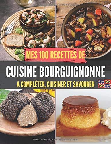 Mes 100 recettes de Cuisine bourguignonne - A compléter, cuisiner et savourer: Carnet, livre et cahier de cuisine à écrire, remplir & compléter ... I Cuisses de grenouille I Escargot de