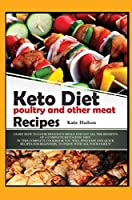 Keto Diet Poultry and Other Meat Recipes: Learn How to Cook Delicious Meals and Get All the Benefits of a Complete Ketogenic Diet. in This Complete Cookbook You Will Find Easy and Quick Recipes for Beginners, to Enjoy with All Your Family! (Ketogenic Diet for Beginners)