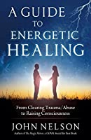 A Guide to Energetic Healing: From Clearing Trauma/Abuse to Raising Consciousness