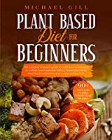Plant Based Diet for Beginners: The Complete Beginner's Guide To Learn How To Transition To A Whole-Food Vegan Diet With A 21-Day Plant-Based Meal Plan To Eat Healthy, Lose Weight And Live Well