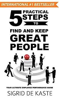 5 Practical Steps to Find and Keep Great People: Your Ultimate Employee Performance Guide by [Sigrid de Kaste, Liz Raad, Matt Raad]