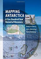 Mapping Antarctica: A Five Hundred Year Record of Discovery (Springer Praxis Books) by Robert Clancy John Manning Henk Brolsma(2013-12-16)