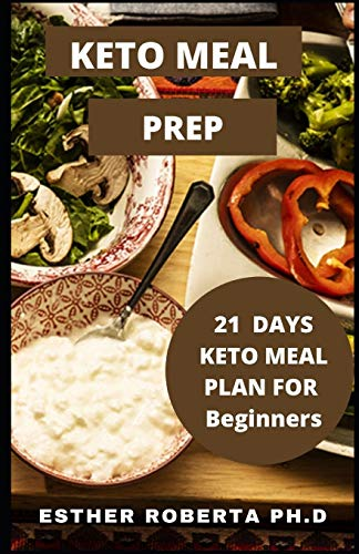 KETO MEAL PREP: Comprehensive Guide Easy, Healthy and Wholesome foods to Prep, Grab, and Go. 21-Day Keto Meal Plan for Beginners