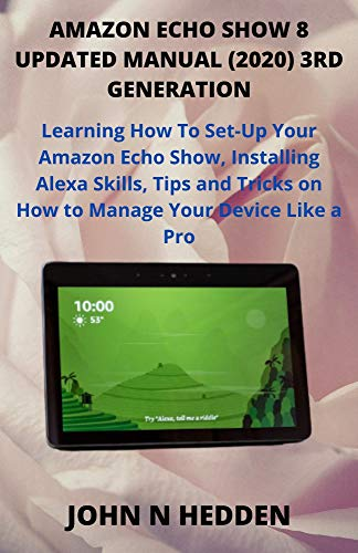 AMAZON ECHO SHOW 8 UPDATED MANUAL (2020) 3RD GENERATION: Learning How To Set-Up Your Amazon Echo Show, Installing Alexa Skills, Tips and Tricks on How ... Your Device Like a Pro (English Edition)