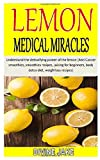 LEMON MEDICAL MIRACLES: Understand the detoxifying power of the lemon (Anti Cancer smoothies, smoothies recipes, juicing for beginners, body detox diet, weightloss recipes)