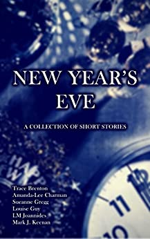 New Year's Eve: A Collection of Short Stories by [Louise Guy, Trace Brenton, Amanda-Lee Chairman, Sueanne Gregg, LM Joannides, Mark J. Keenan]