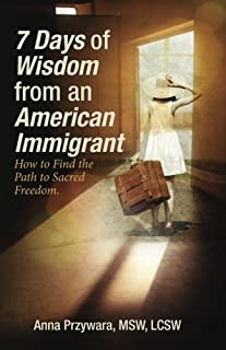 7 Days of Wisdom from an American Immigrant: How to Find the Path to Sacred Freedom