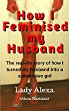 How I Feminised my Husband: The real-life story of how I turned my husband into a submissive girl
