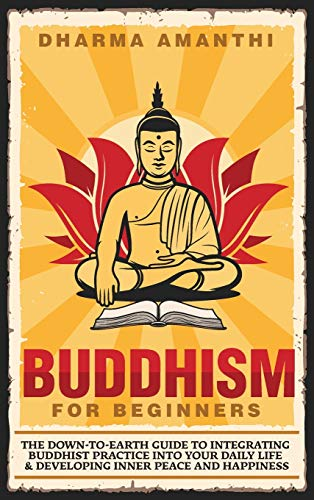 Buddhism for Beginners: The down-to-earth guide to integrating Buddhist practice into your daily life & developing inner peace and happiness
