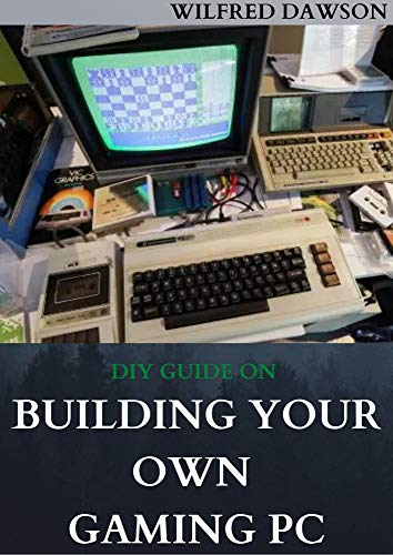 DIY GUIDE ON BUILDING YOUR OWN GAMING PC: Extensive Guide To Build A Gaming Pc From Scratch To A Station (English Edition)