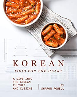 Korean Food for The Heart: A Dive into the Korean Culture and Cuisine by [Sharon Powell]