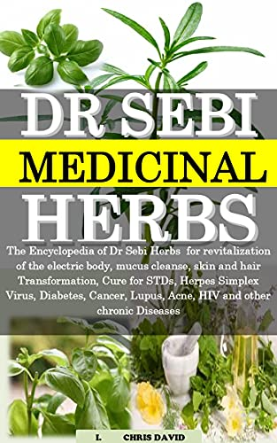 DR SEBI MEDICINAL HERBS: The Encyclopedia of Dr Sebi Herbs for revitalization of the electric body, mucus cleanse, skin and hair Transformation, Cure for STDs, Herpes Simplex Virus, Diabetes, Cancer, by [I.  CHRIS DAVID]