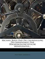 Michael Baius Und Die Grundlegung Des Jansenismus: Eine Dogmengeschichtliche Monographie.