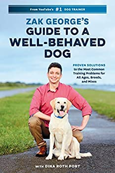 Zak George s Guide to a Well-Behaved Dog Proven Solutions to the Most Common Training Problems for All Ages Breeds and Mixes