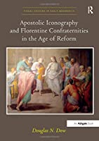 Apostolic Iconography and Florentine Confraternities in the Age of Reform (Visual Culture in Early Modernity)